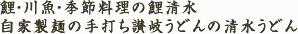 鯉・川魚・季節料理の鯉清水 自家製麺の手打ち讃岐うどんの清水うどん